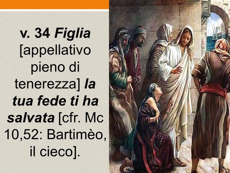 v. 34 Figlia [appellativo pieno di tenerezza] la tua fede ti ha salvata [cfr.